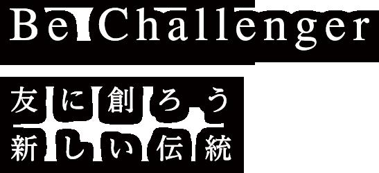 Be Challenger 友に創ろう新しい伝統