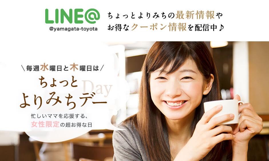 LINE@ @yamagata-toyota ちょっとよりみちの最新情報やお得なクーポン情報を配信中♪ LINE@ 毎週水曜日と木曜日はちょっとよりみちデー 忙しいママを応援する、女性限定の超お得な日