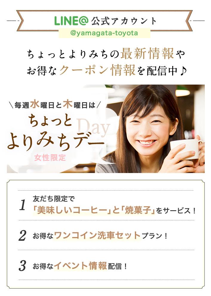 LINE@ @yamagata-toyota ちょっとよりみちの最新情報やお得なクーポン情報を配信中♪ LINE@ 毎週水曜日と木曜日はちょっとよりみちデー 忙しいママを応援する、女性限定の超お得な日 会員限定特典 1. 友だち限定で「美味しいコーヒー」と「焼菓子」をサービス! 2. お得なワンコイン洗車セットプラン! 3. お得なイベント情報配信! Information 1と2は「よりみちデー」限定特典です