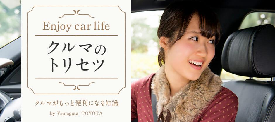 クルマのトリセツ by Yamagata TOYOTA クルマがもっと便利になる知識
